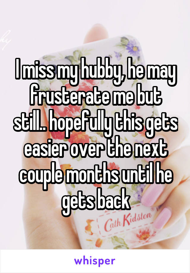 I miss my hubby, he may frusterate me but still.. hopefully this gets easier over the next couple months until he gets back