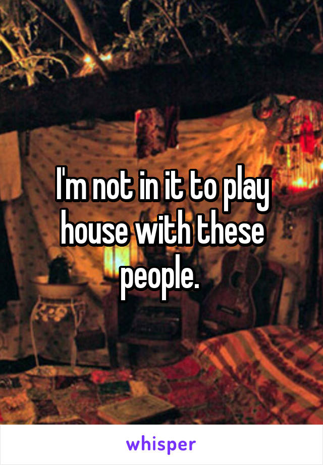 I'm not in it to play house with these people.