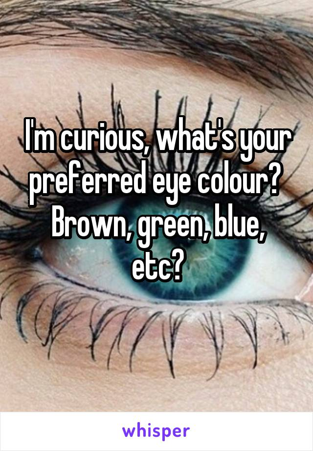I'm curious, what's your preferred eye colour?  Brown, green, blue, etc?