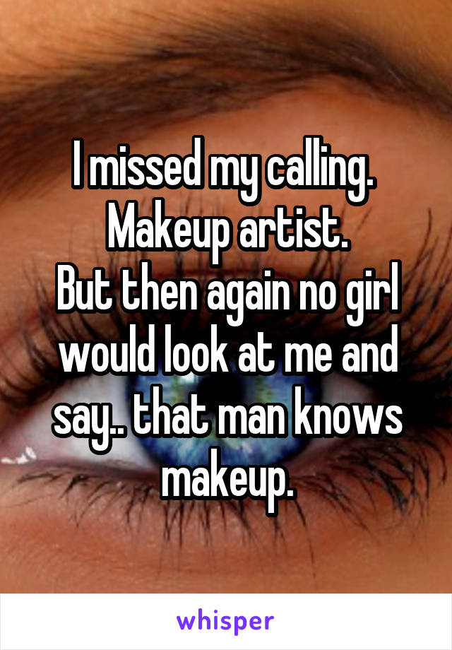I missed my calling.  Makeup artist. But then again no girl would look at me and say.. that man knows makeup.