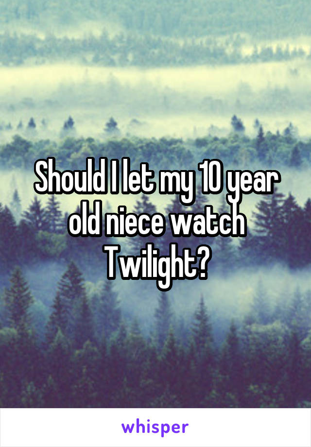Should I let my 10 year old niece watch Twilight?