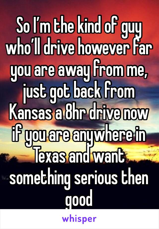 So I'm the kind of guy who'll drive however far you are away from me, just got back from Kansas a 8hr drive now if you are anywhere in Texas and want something serious then good