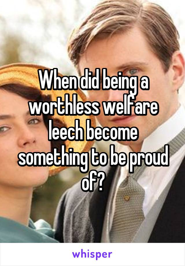 When did being a worthless welfare leech become something to be proud of?
