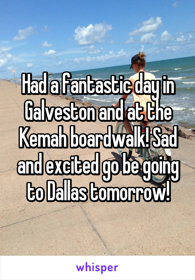 Had a fantastic day in Galveston and at the Kemah boardwalk! Sad and excited go be going to Dallas tomorrow!
