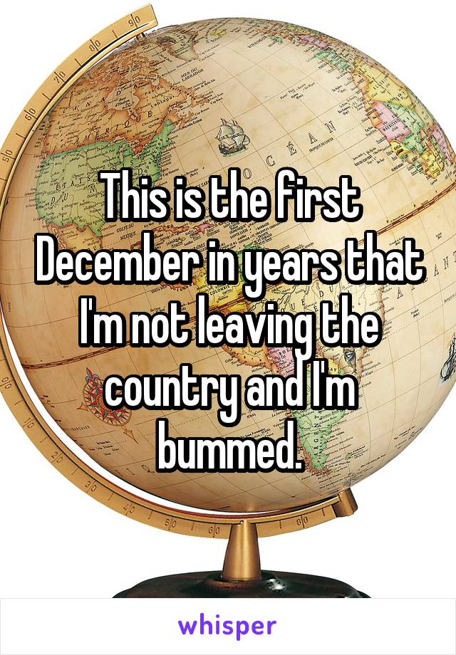 This is the first December in years that I'm not leaving the country and I'm bummed.