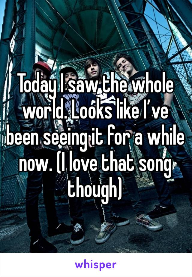 Today I saw the whole world. Looks like I've been seeing it for a while now. (I love that song though)