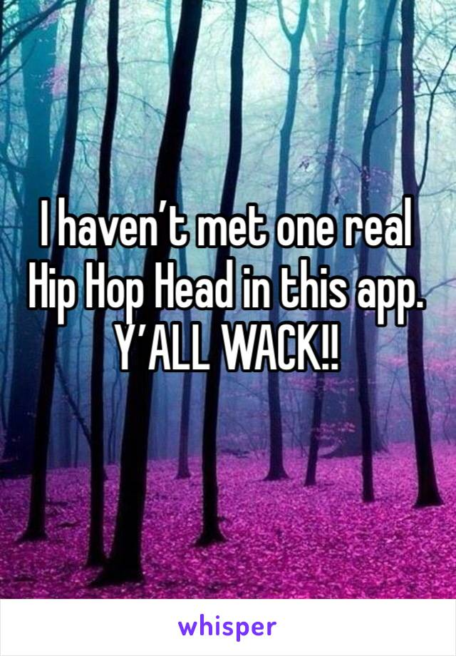 I haven't met one real Hip Hop Head in this app. Y'ALL WACK!!