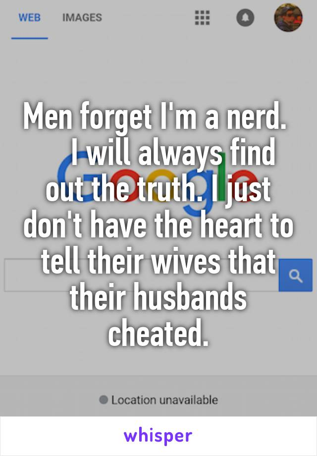 Men forget I'm a nerd.      I will always find out the truth. I just don't have the heart to tell their wives that their husbands cheated.