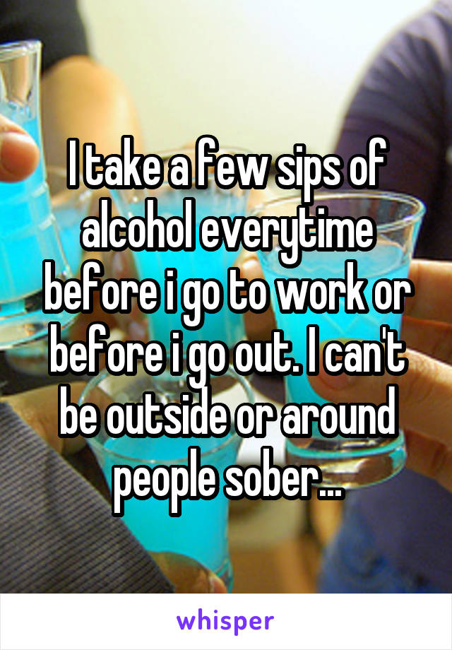 I take a few sips of alcohol everytime before i go to work or before i go out. I can't be outside or around people sober...