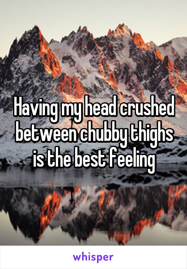 Having my head crushed between chubby thighs is the best feeling