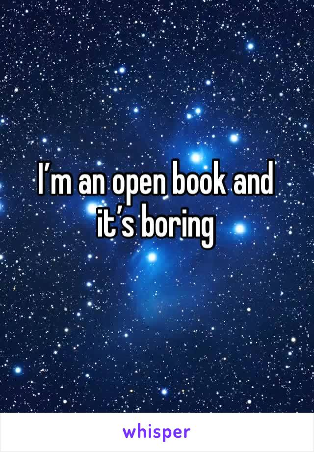 I'm an open book and it's boring
