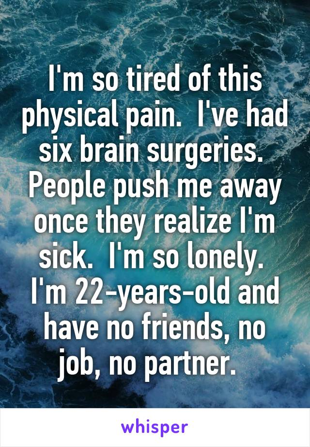 I'm so tired of this physical pain.  I've had six brain surgeries.  People push me away once they realize I'm sick.  I'm so lonely.  I'm 22-years-old and have no friends, no job, no partner.