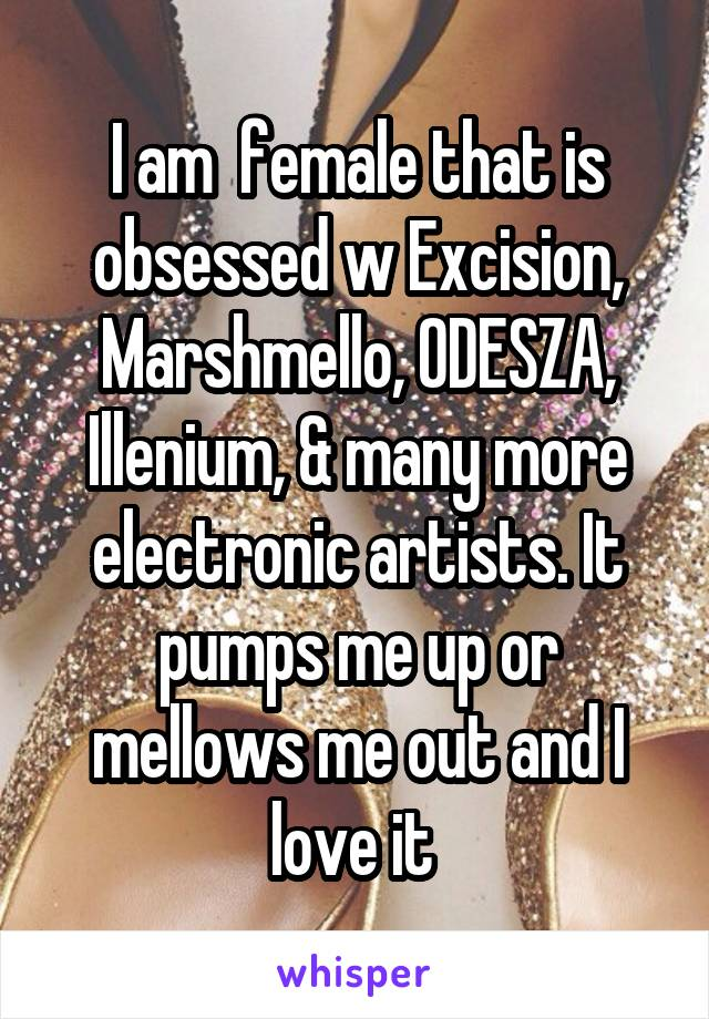 I am  female that is obsessed w Excision, Marshmello, ODESZA, Illenium, & many more electronic artists. It pumps me up or mellows me out and I love it