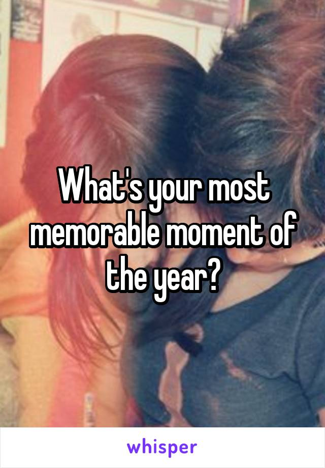 What's your most memorable moment of the year?