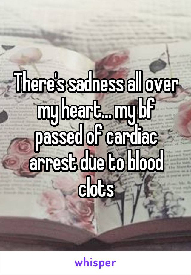 There's sadness all over my heart... my bf passed of cardiac arrest due to blood clots