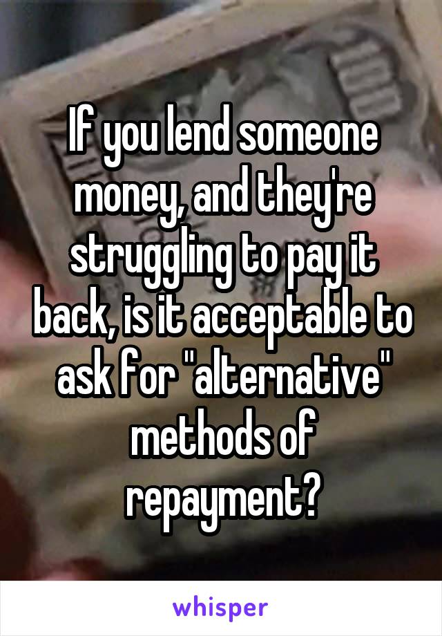 "If you lend someone money, and they're struggling to pay it back, is it acceptable to ask for ""alternative"" methods of repayment?"