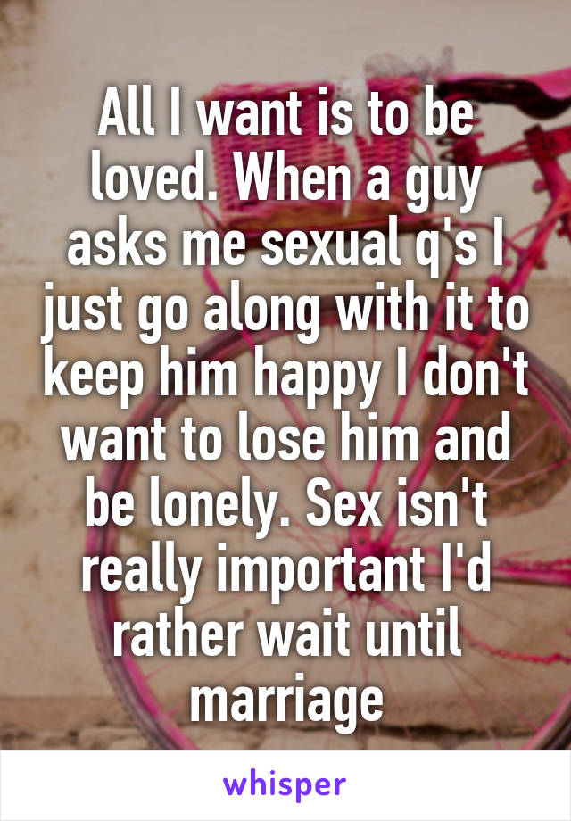 All I want is to be loved. When a guy asks me sexual q's I just go along with it to keep him happy I don't want to lose him and be lonely. Sex isn't really important I'd rather wait until marriage
