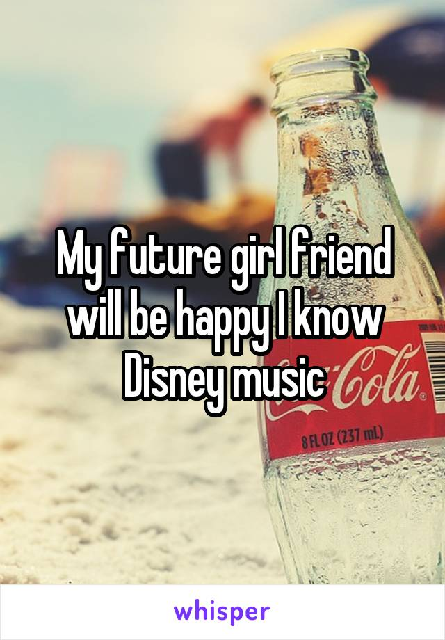 My future girl friend will be happy I know Disney music