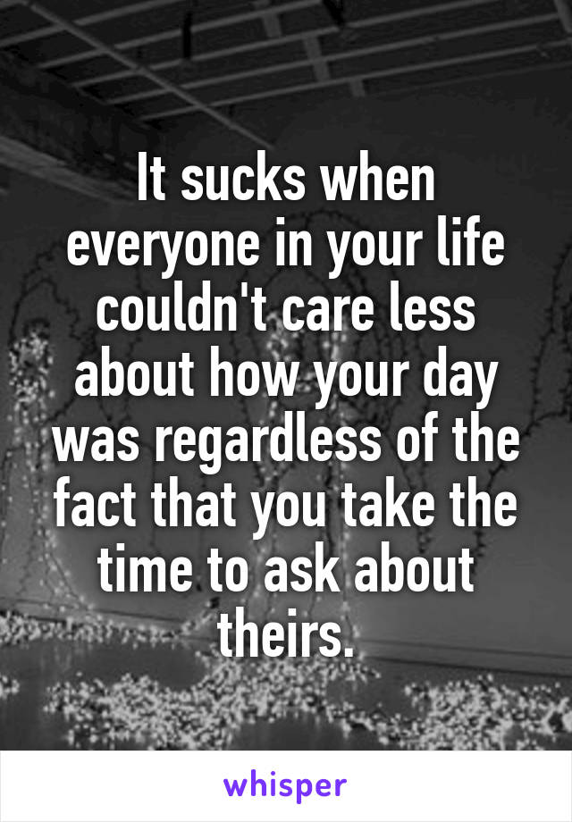 It sucks when everyone in your life couldn't care less about how your day was regardless of the fact that you take the time to ask about theirs.