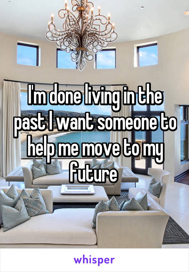 I'm done living in the past I want someone to help me move to my future