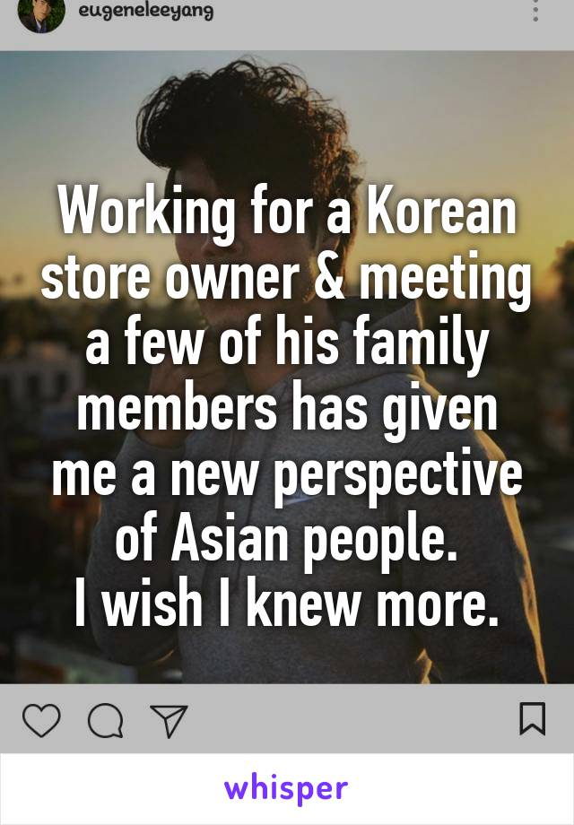 Working for a Korean store owner & meeting a few of his family members has given me a new perspective of Asian people. I wish I knew more.