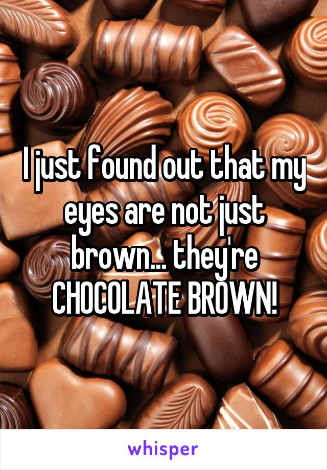 I just found out that my eyes are not just brown... they're CHOCOLATE BROWN!