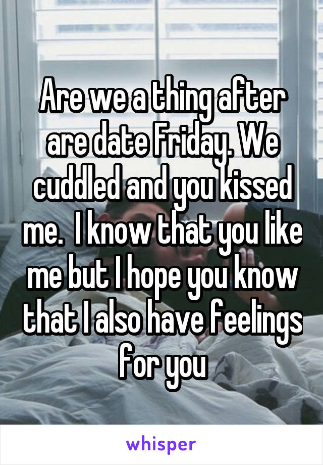 Are we a thing after are date Friday. We cuddled and you kissed me.  I know that you like me but I hope you know that I also have feelings for you