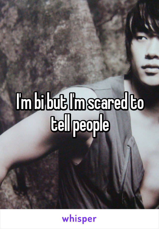 I'm bi but I'm scared to tell people