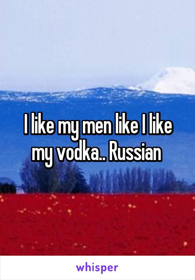 I like my men like I like my vodka.. Russian