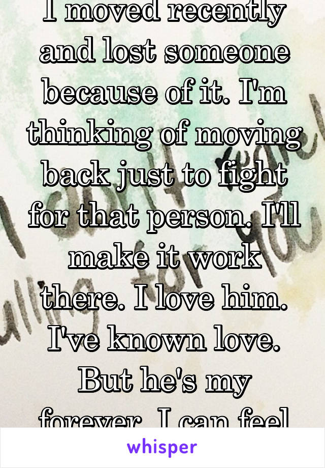 I moved recently and lost someone because of it. I'm thinking of moving back just to fight for that person. I'll make it work there. I love him. I've known love. But he's my forever. I can feel it..