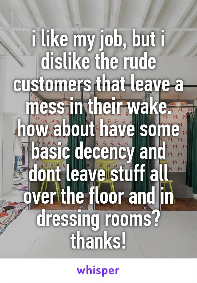 i like my job, but i dislike the rude customers that leave a mess in their wake. how about have some basic decency and dont leave stuff all over the floor and in dressing rooms? thanks!