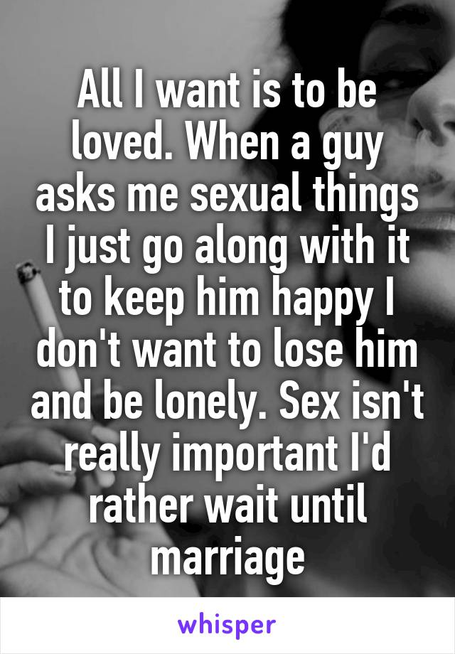 All I want is to be loved. When a guy asks me sexual things I just go along with it to keep him happy I don't want to lose him and be lonely. Sex isn't really important I'd rather wait until marriage
