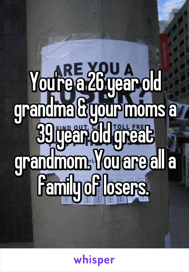 You're a 26 year old grandma & your moms a 39 year old great grandmom. You are all a family of losers.