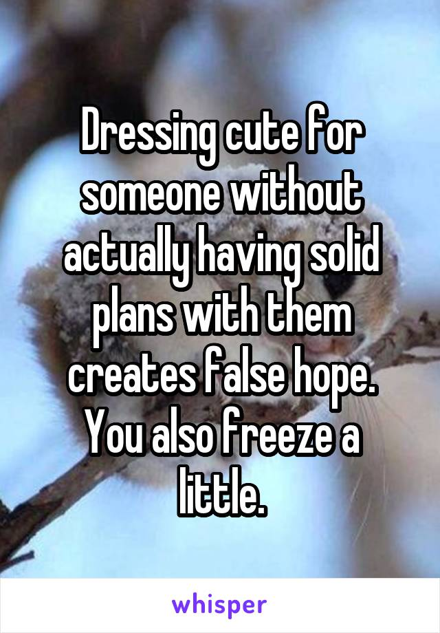 Dressing cute for someone without actually having solid plans with them creates false hope. You also freeze a little.