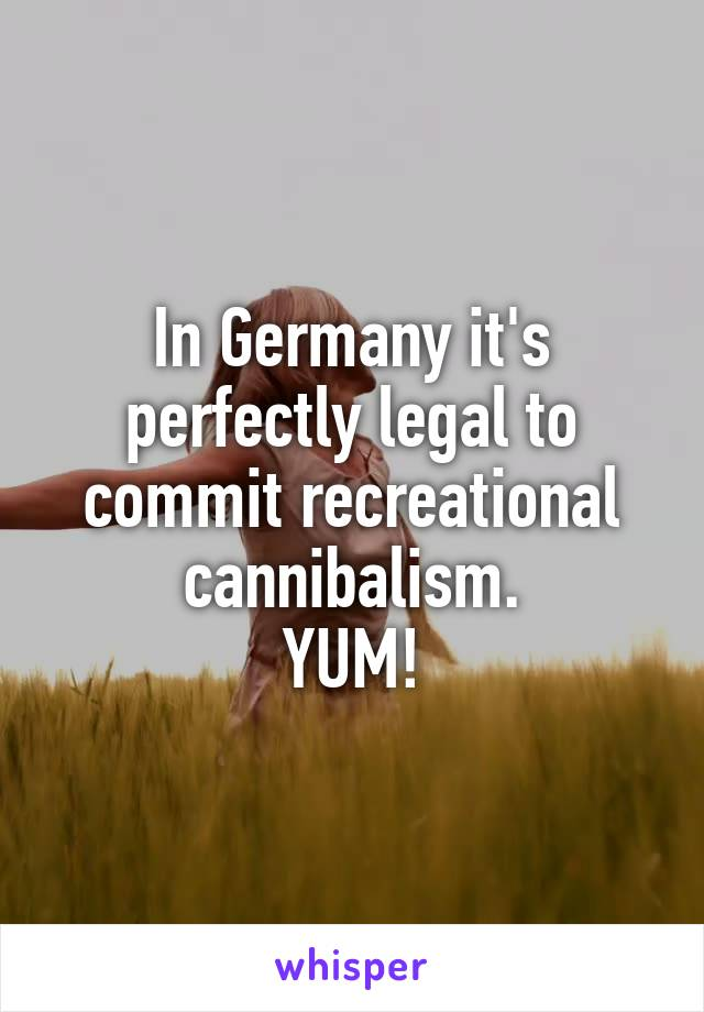 In Germany it's perfectly legal to commit recreational cannibalism. YUM!