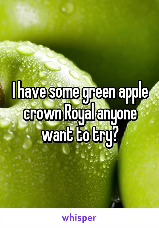 I have some green apple crown Royal anyone want to try?