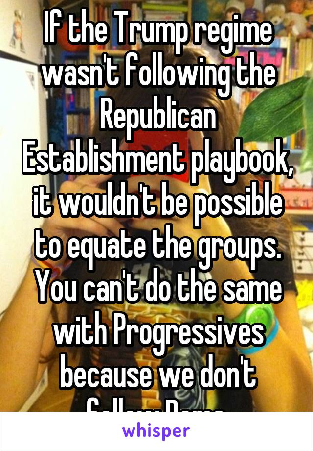 If the Trump regime wasn't following the Republican Establishment playbook, it wouldn't be possible to equate the groups. You can't do the same with Progressives because we don't follow Dems.