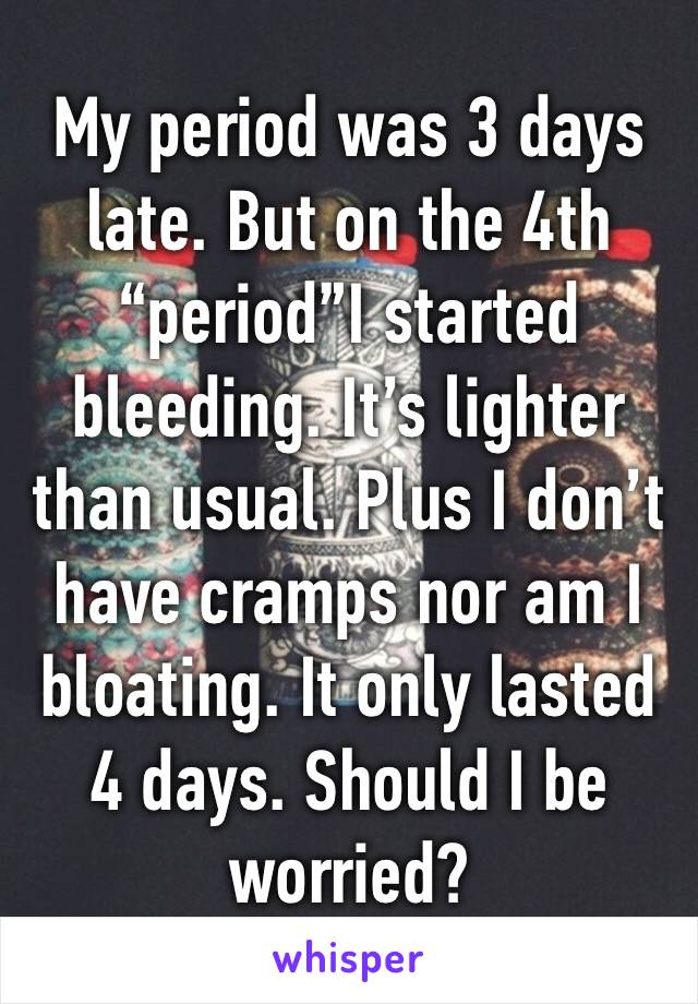 """My period was 3 days late. But on the 4th """"period""""I started bleeding. It's lighter than usual. Plus I don't have cramps nor am I bloating. It only lasted 4 days. Should I be worried?"""
