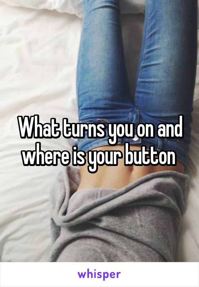 What turns you on and where is your button