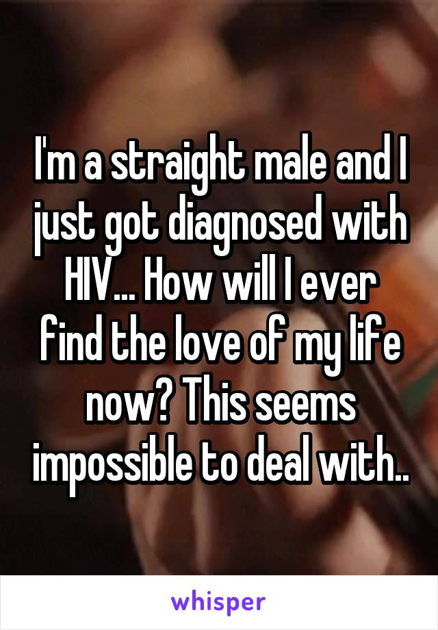 I'm a straight male and I just got diagnosed with HIV... How will I ever find the love of my life now? This seems impossible to deal with..