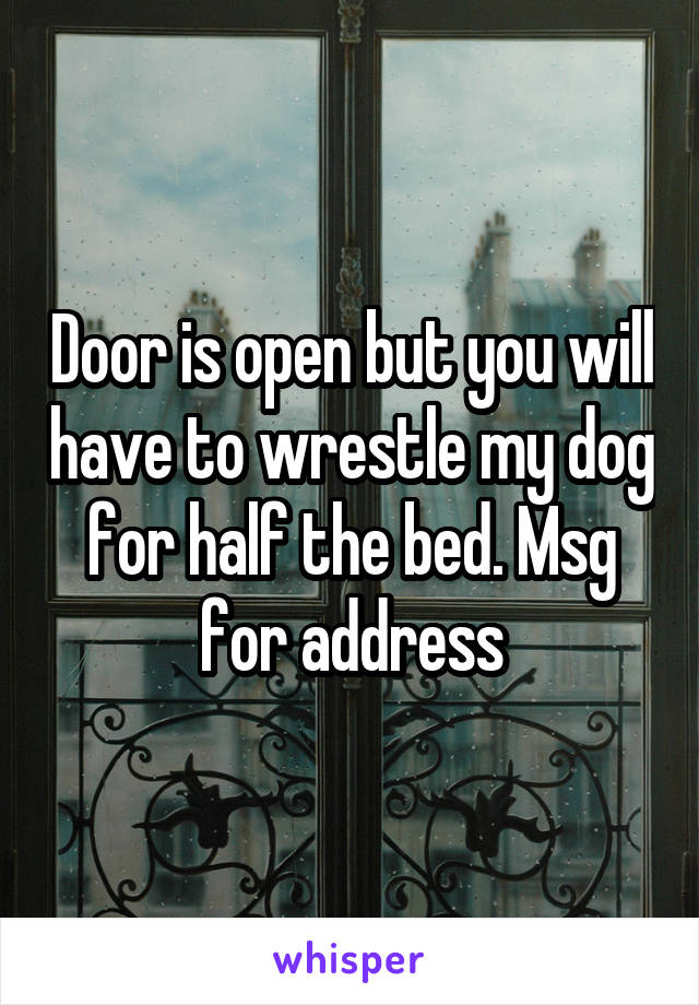 Door is open but you will have to wrestle my dog for half the bed. Msg for address