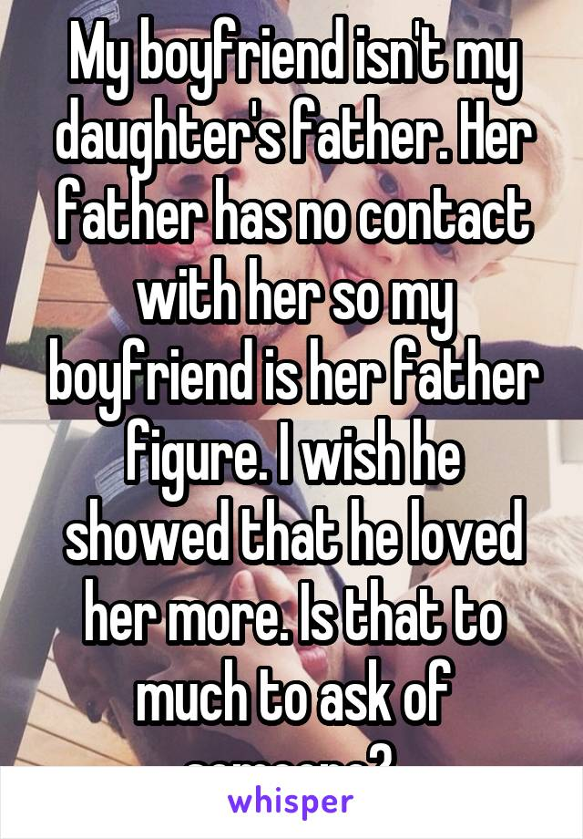 My boyfriend isn't my daughter's father. Her father has no contact with her so my boyfriend is her father figure. I wish he showed that he loved her more. Is that to much to ask of someone?