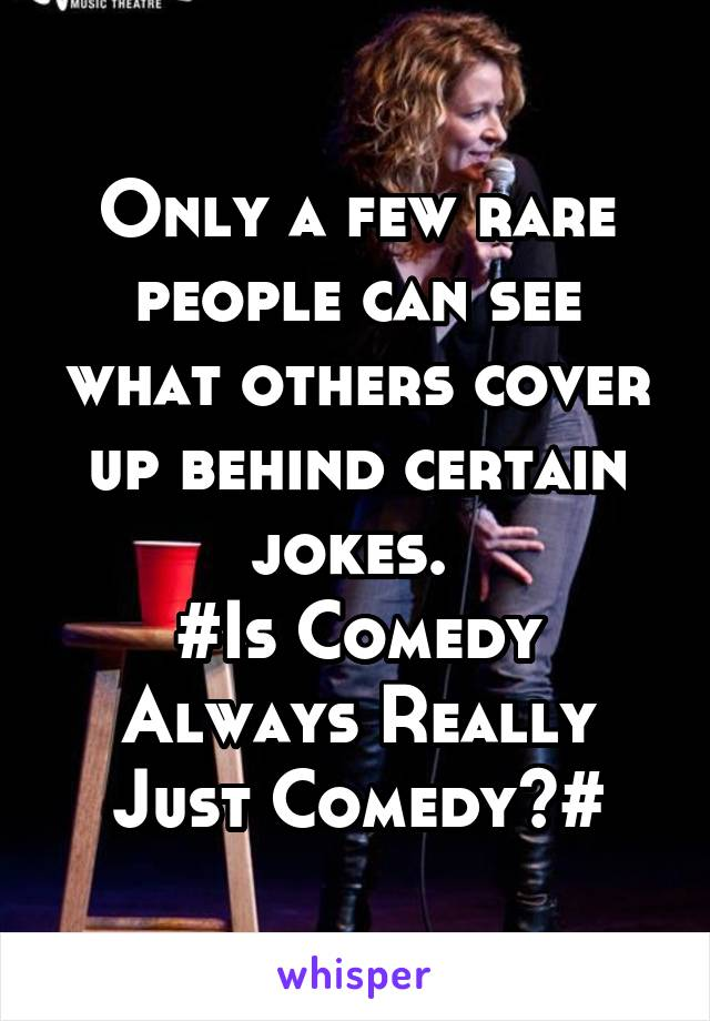 Only a few rare people can see what others cover up behind certain jokes.  #Is Comedy Always Really Just Comedy?#