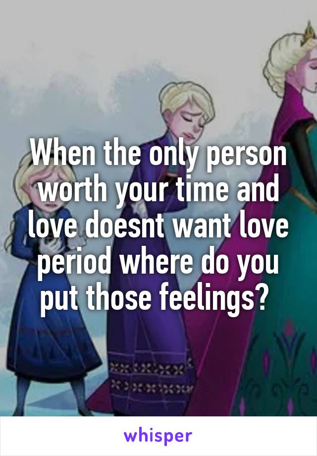 When the only person worth your time and love doesnt want love period where do you put those feelings?