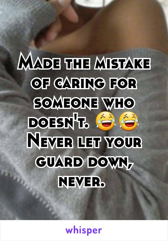 Made the mistake of caring for someone who doesn't. 😂😂 Never let your guard down, never.