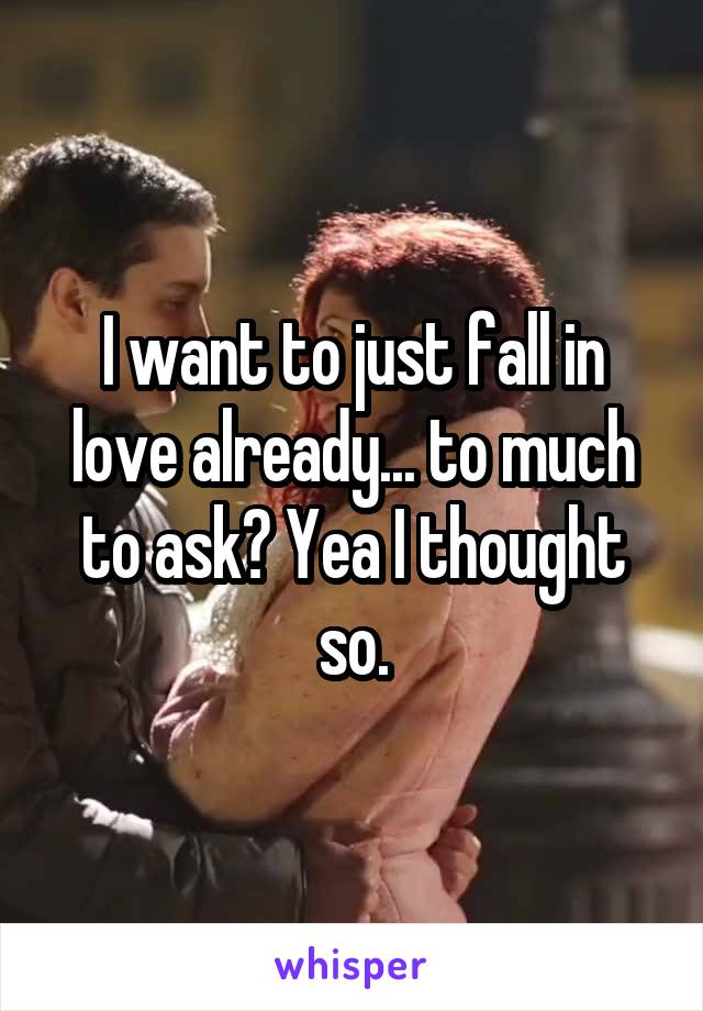 I want to just fall in love already... to much to ask? Yea I thought so.