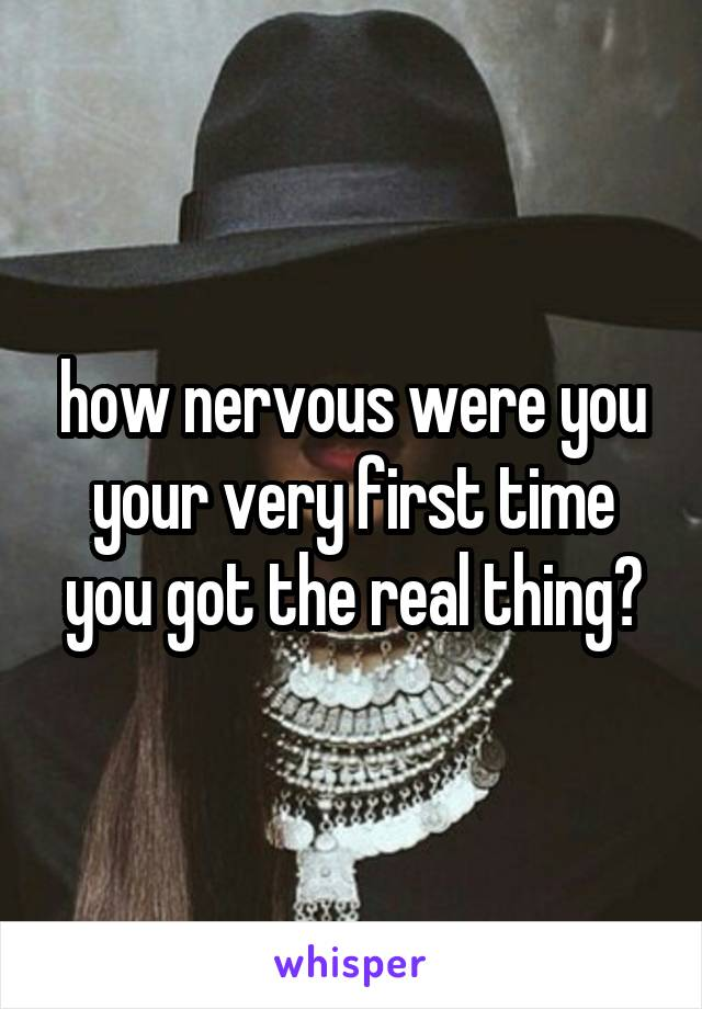 how nervous were you your very first time you got the real thing?