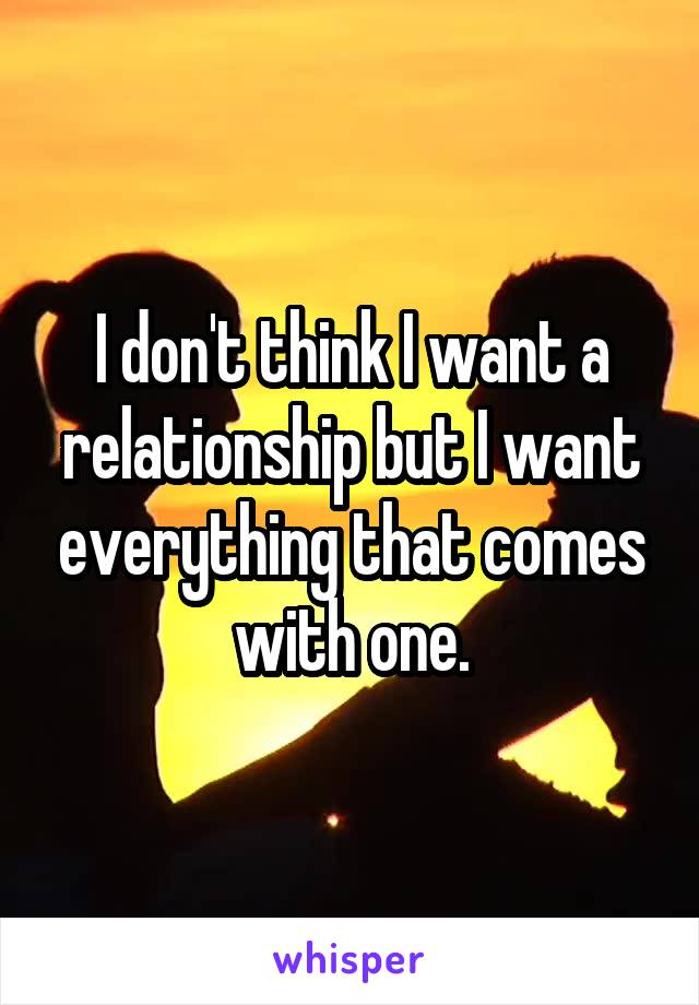 I don't think I want a relationship but I want everything that comes with one.