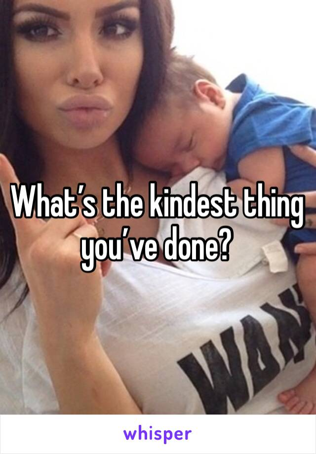 What's the kindest thing you've done?