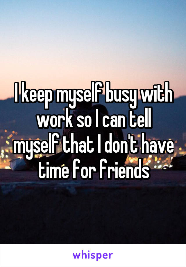 I keep myself busy with work so I can tell myself that I don't have time for friends